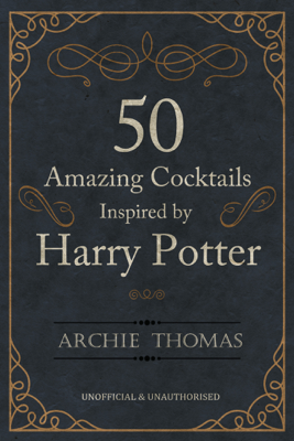 50 Amazing Cocktails Inspired by Harry Potter - Archie Thomas book