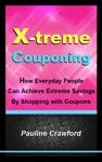 X-treme Couponing How Everyday People Can Achieve Extreme Savings By Shopping With Coupons