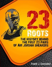 23 Roots: The History Behind The First 23 Pairs of Air Jordan Sneakers