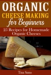 Organic Cheese Making For Beginners 25 Recipes For Homemade Organic Cheeses
