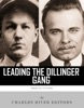 Leading the Dillinger Gang: The Lives and Legacies of John Dillinger and Baby Face Nelson