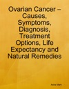 Ovarian Cancer  Causes Symptoms Diagnosis Treatment Options Life Expectancy And Natural Remedies