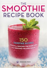 The Smoothie Recipe Book: 150 Smoothie Recipes Including Smoothies for Weight Loss and Smoothies for Optimum Health