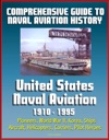 Comprehensive Guide To Naval Aviation History United States Naval Aviation 1910 - 1995 - Pioneers World War II Korea Ships Aircraft Helicopters Carriers Pilot Heroes