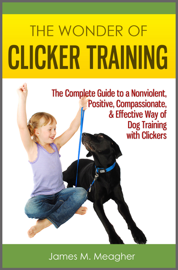 The Wonder of Clicker Training: The Complete Guide to a Nonviolent, Positive, Compassionate, & Effective Way of Dog Training with Clickers book