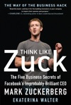Think Like Zuck The Five Business Secrets Of Facebooks Improbably Brilliant CEO Mark Zuckerberg