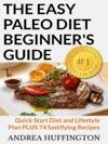 The Easy Paleo Diet Beginners Guide Quick Start Diet And Lifestyle Plan PLUS 74 Sastifying Recipes