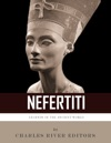 Legends Of The Ancient World The Life And Legacy Of Queen Nefertiti