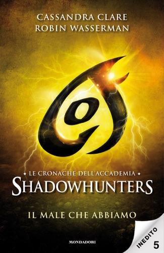 Robin Wasserman & Cassandra Clare - Le cronache dell'Accademia Shadowhunters - 5. Il male che abbiamo