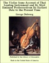 The Violin Some Account Of That Leading Instrument And Its Most Eminent Professorsfrom Its Earliest Date To The Present Time