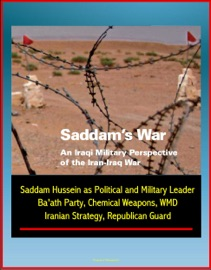 SADDAMS WAR: AN IRAQI MILITARY PERSPECTIVE OF THE IRAN-IRAQ WAR - SADDAM HUSSEIN AS POLITICAL AND MILITARY LEADER, BAATH PARTY, CHEMICAL WEAPONS, WMD, IRANIAN STRATEGY, REPUBLICAN GUARD