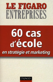 60 cas d'école en stratégie et marketing