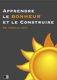 Apprendre le Bonheur et le construire. - Camille Levy