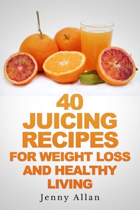 40 Juicing Recipes For Weight Loss and Healthy Living book cover