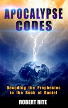 Apocalypse Codes: Decoding The Prophecies In The Book Of Daniel: Unveiling End Time Messages From The Most Important Old Testament Prophecy Book