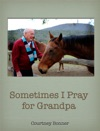 Sometimes I Pray For Grandpa