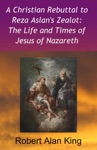 A Christian Rebuttal To Reza Aslans Zealot The Life And Times Of Jesus Of Nazareth