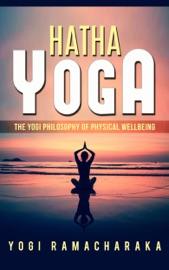 HATHA YOGA - THE YOGI PHILOSOPHY OF PHYSICAL WELLBEING