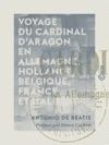 Voyage Du Cardinal DAragon En Allemagne Hollande Belgique France Et Italie