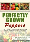Perfectly Grown Peppers The Complete Guide To Growing Bell Peppers And Chile Peppers