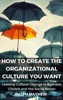 How To Create The Organizational Culture You Want: Leading Cultural Change in Business, Church and the Social Sector