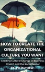 How To Create The Organizational Culture You Want Leading Cultural Change In Business Church And The Social Sector
