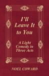 Ill Leave It To You - A Light Comedy In Three Acts