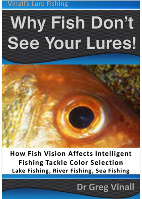 Why Fish Don't See Your Lures: How Fish Vision Affects Intelligent Fishing Tackle Color Selection. Lake Fishing, River Fishing, Sea Fishing. - Greg Vinall book