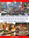 Fish Shellfish And Seafood Recipes Ready In 30 Minutes Less Than 300 Calories