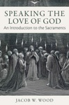 Speaking The Love Of God An Introduction To The Sacraments