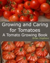 Growing And Caring For Tomatoes An Essential Tomato Growing Book
