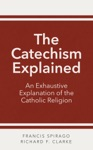 The Catechism Explained An Exhaustive Explanation Of The Catholic Religion