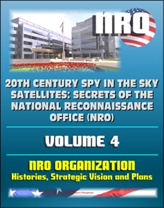 20th Century Spy in the Sky Satellites: Secrets of the National Reconnaissance Office (NRO) Volume 4 - NRO Histories, Strategic Vision and Plans da David N. Spires