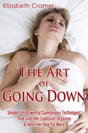 Download The Art of Going Down: Simple Yet Powerful Cunnilingus Techniques That Give Her Explosive Orgasms & Have Her Beg for More