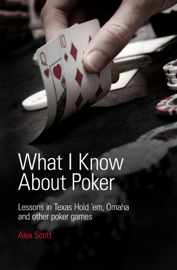 What I Know About Poker: Lessons in Texas Hold'em, Omaha, and Other Poker Games