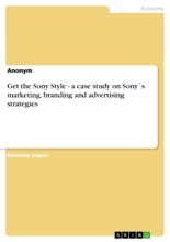 Get the Sony Style - a Case Study On Sony's Marketing, Branding and Advertising Strategies