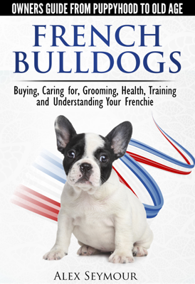 French Bulldogs: Owners Guide from Puppy to Old Age Choosing, Caring for, Grooming, Health, Training, and Understanding Your Frenchie - Alex Seymour book