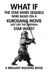 What If The Star Wars Sequels Were Based On A Kurosawa Movie Just Like The Original Star Wars