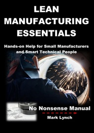 LEAN MANUFACTURING ESSENTIALS: HANDS-ON HELP FOR SMALL MANUFACTURERS AND SMART TECHNICAL PEOPLE