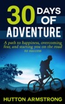 30 Days Of Adventure - A Path To Happiness Overcoming Fear And Starting You On The Road To Success