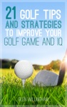 21 Golf Tips And Strategies To Improve Your Golf Game And IQ
