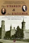 The Stranger And The Statesman James Smithson John Quincy Adams And The Making Of Americas Greatest Museum