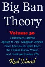 Big Ban Theory: Elementary Essence Applied to Zinc, Malaysian Airlines, Kevin Love as an Open Door, the Eternal Johnny Winter, and Sunflower Diaries 27th, Volume 30
