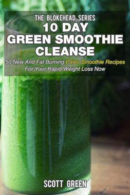 10 Day Green Smoothie Cleanse: 50 New  and Fat Burning Paleo Smoothie Recipes for your Rapid Weight Loss Now - Scott Green book