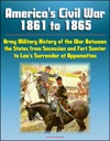 Americas Civil War 1861 To 1865 Army Military History Of The War Between The States From Secession And Fort Sumter To Lees Surrender At Appomattox