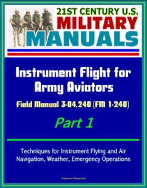 21st Century U S Military Manuals Instrument Flight For Army Aviators Field Manual 3 04 240 Fm 1 240 Part 1 Techniques For Instrument Flying And Air Navigation Weather Emergency Operations