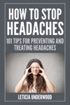 How To Stop Headaches  101 Tips For Preventing And Treating Headaches