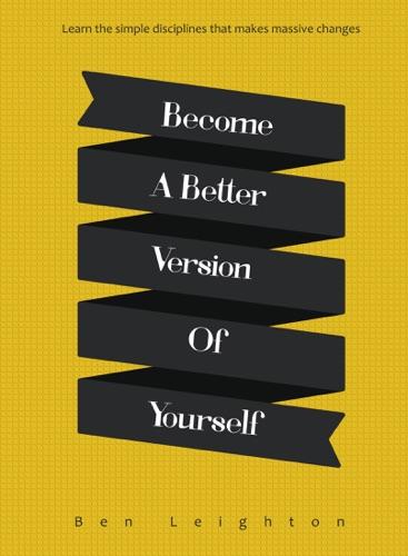 Become A Better Version of Yourself - Ben Leighton - Ben Leighton