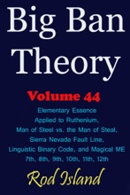 Big Ban Theory: Elementary Essence Applied To Ruthenium, Man Of Steel Vs. The Man Of Steal, Sierra Nevada Fault Line, Linguistic Binary Code, And Magical ME 7th, 8th, 9th, 10th, 11th, 12th, Volume 44