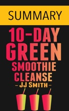 10-Day Green Smoothie Cleanse: Lose Up To 15 Pounds In 10 Days! By JJ Smith -- Summary